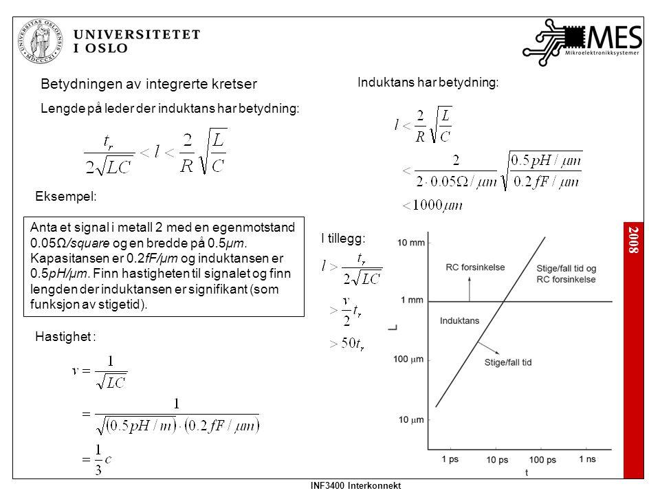 2008 INF3400 Interkonnekt Lengde på leder der induktans har betydning: Betydningen av integrerte kretser Eksempel: Anta et signal i metall 2 med en eg