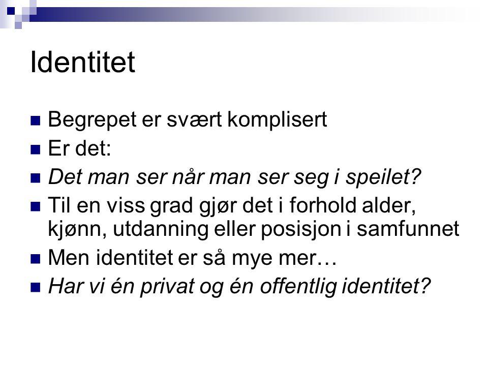 Identitet  Begrepet er svært komplisert  Er det:  Det man ser når man ser seg i speilet?  Til en viss grad gjør det i forhold alder, kjønn, utdann