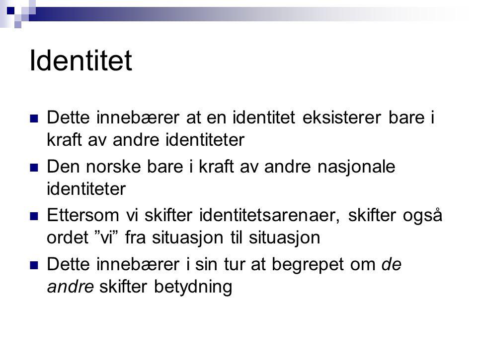 Identitet  Dette innebærer at en identitet eksisterer bare i kraft av andre identiteter  Den norske bare i kraft av andre nasjonale identiteter  Ettersom vi skifter identitetsarenaer, skifter også ordet vi fra situasjon til situasjon  Dette innebærer i sin tur at begrepet om de andre skifter betydning