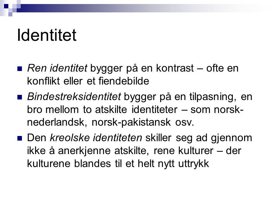 Identitet  Ren identitet bygger på en kontrast – ofte en konflikt eller et fiendebilde  Bindestreksidentitet bygger på en tilpasning, en bro mellom to atskilte identiteter – som norsk- nederlandsk, norsk-pakistansk osv.