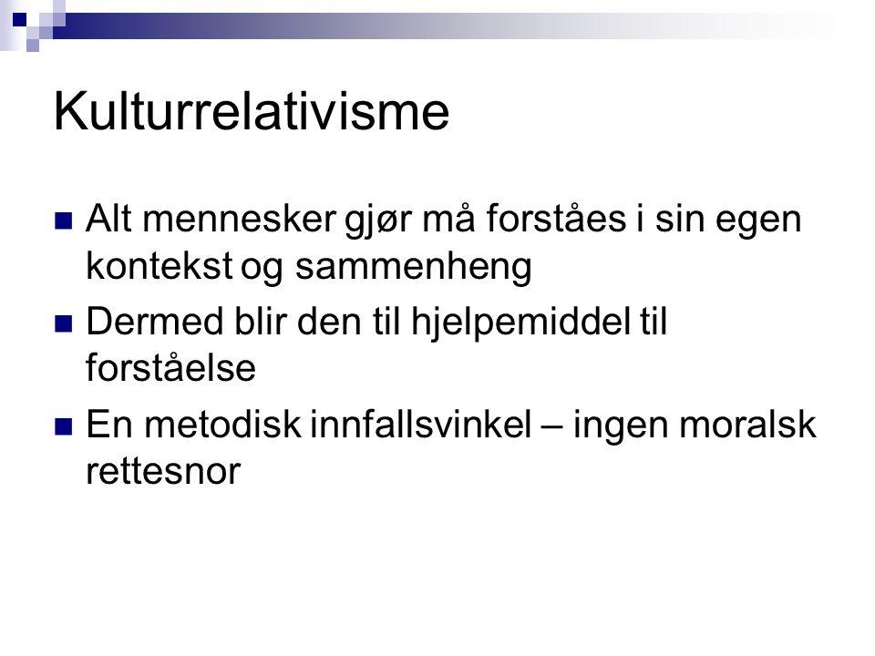 Kulturrelativisme  Alt mennesker gjør må forståes i sin egen kontekst og sammenheng  Dermed blir den til hjelpemiddel til forståelse  En metodisk i