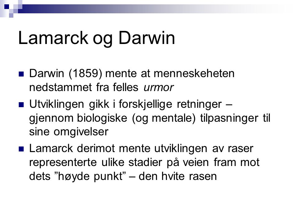 Lamarck og Darwin  Darwin (1859) mente at menneskeheten nedstammet fra felles urmor  Utviklingen gikk i forskjellige retninger – gjennom biologiske (og mentale) tilpasninger til sine omgivelser  Lamarck derimot mente utviklingen av raser representerte ulike stadier på veien fram mot dets høyde punkt – den hvite rasen
