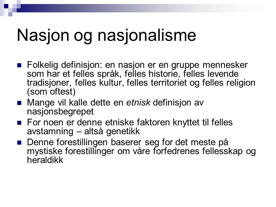 Nasjon og nasjonalisme  Folkelig definisjon: en nasjon er en gruppe mennesker som har et felles språk, felles historie, felles levende tradisjoner, f