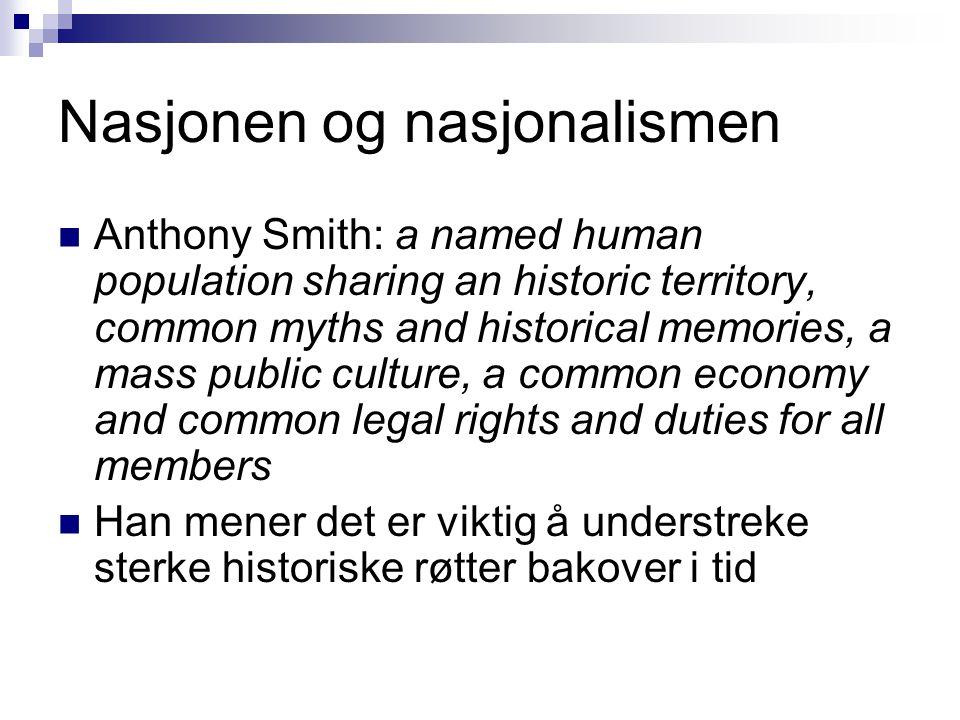 Nasjonen og nasjonalismen  Anthony Smith: a named human population sharing an historic territory, common myths and historical memories, a mass public