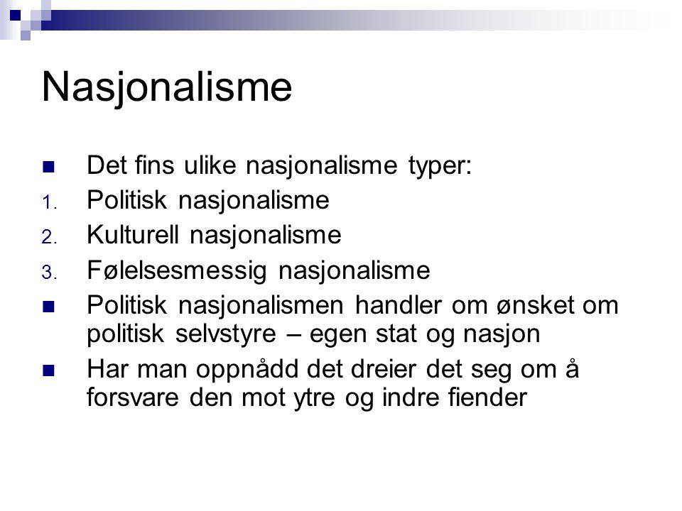 Nasjonalisme  Det fins ulike nasjonalisme typer: 1. Politisk nasjonalisme 2. Kulturell nasjonalisme 3. Følelsesmessig nasjonalisme  Politisk nasjona