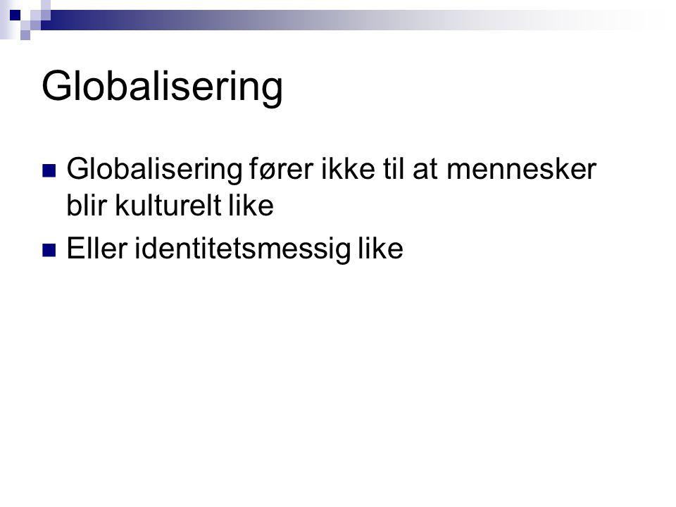 Globalisering  Globalisering fører ikke til at mennesker blir kulturelt like  Eller identitetsmessig like