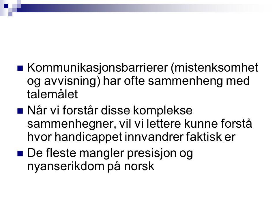  Kommunikasjonsbarrierer (mistenksomhet og avvisning) har ofte sammenheng med talemålet  Når vi forstår disse komplekse sammenhegner, vil vi lettere kunne forstå hvor handicappet innvandrer faktisk er  De fleste mangler presisjon og nyanserikdom på norsk