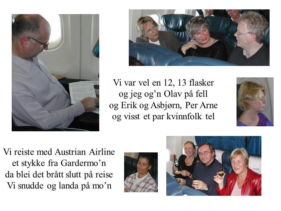 Vi var vel en 12, 13 flasker og jeg og'n Olav på fell og Erik og Asbjørn, Per Arne og visst et par kvinnfolk tel Vi reiste med Austrian Airline et stykke fra Gardermo'n da blei det brått slutt på reise Vi snudde og landa på mo'n
