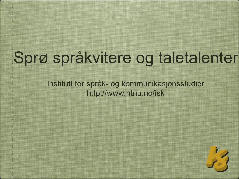 Sprø språkvitere og taletalenter Institutt for språk- og kommunikasjonsstudier http://www.ntnu.no/isk
