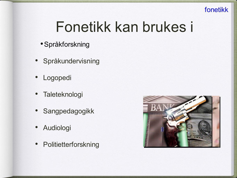 • Språkforskning Fonetikk kan brukes i fonetikk • Språkundervisning • Logopedi • Taleteknologi • Sangpedagogikk • Audiologi • Politietterforskning
