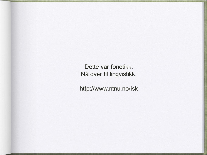 Dette var fonetikk. Nå over til lingvistikk. http://www.ntnu.no/isk