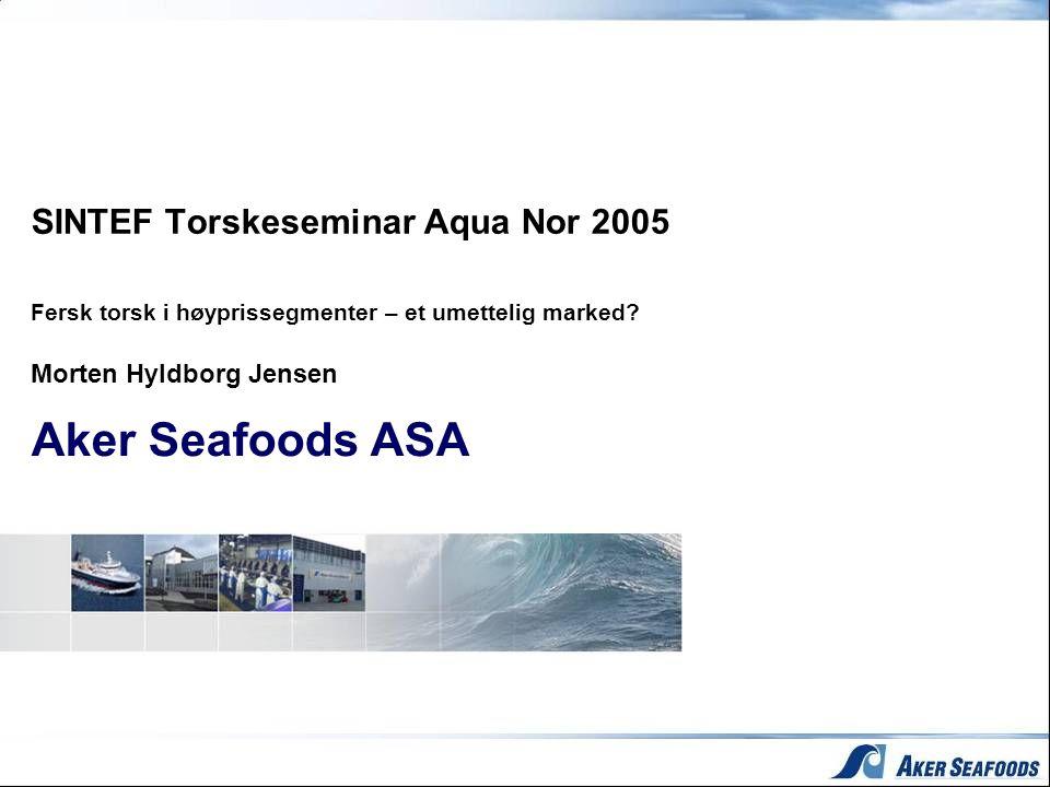 SINTEF Torskeseminar Aqua Nor 2005 Fersk torsk i høyprissegmenter – et umettelig marked? Morten Hyldborg Jensen Aker Seafoods ASA
