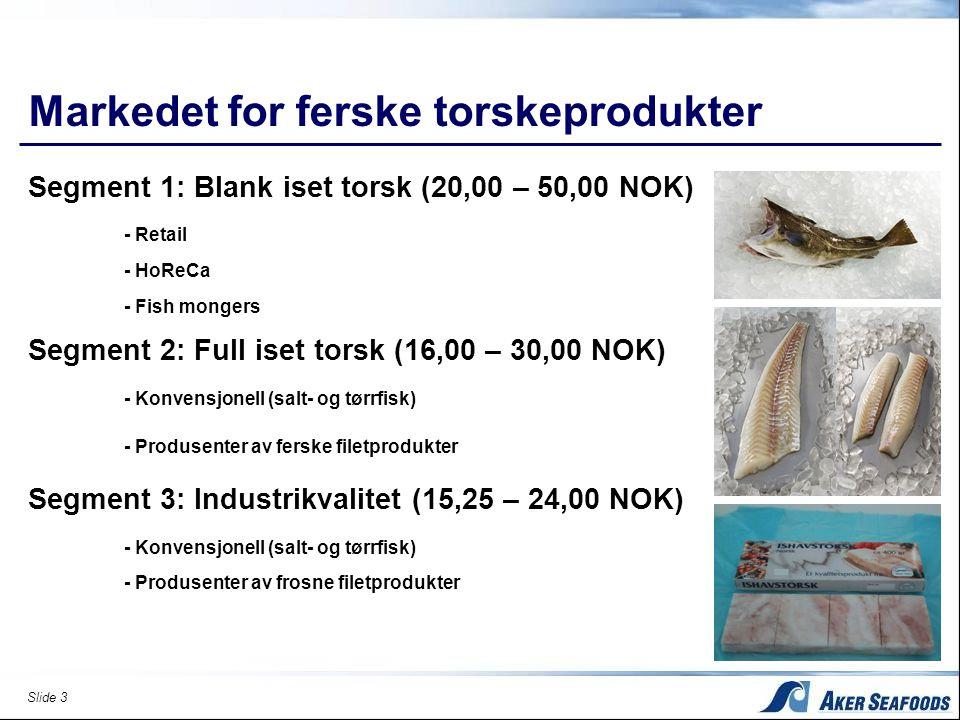 Slide 3 Markedet for ferske torskeprodukter Segment 1: Blank iset torsk (20,00 – 50,00 NOK) - Retail - HoReCa - Fish mongers Segment 2: Full iset torsk (16,00 – 30,00 NOK) - Konvensjonell (salt- og tørrfisk) - Produsenter av ferske filetprodukter Segment 3: Industrikvalitet (15,25 – 24,00 NOK) - Konvensjonell (salt- og tørrfisk) - Produsenter av frosne filetprodukter
