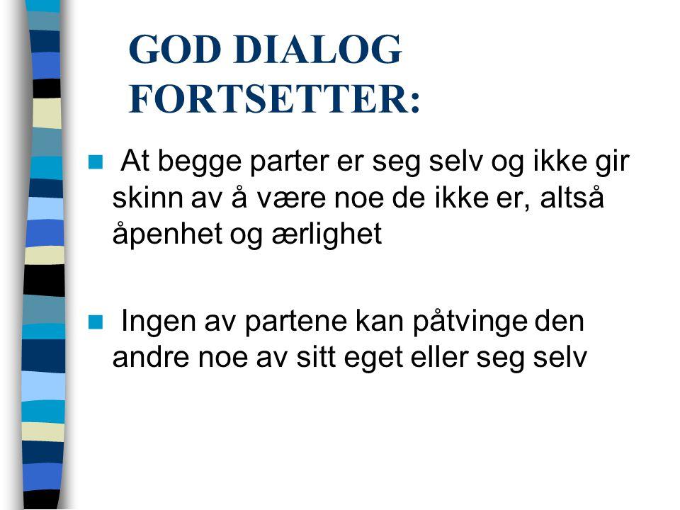 GOD DIALOG FORTSETTER:  At begge parter er seg selv og ikke gir skinn av å være noe de ikke er, altså åpenhet og ærlighet  Ingen av partene kan påtv