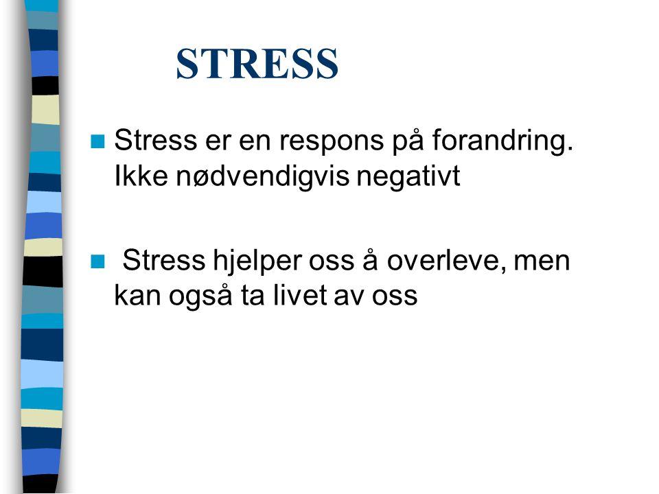 STRESS  Stress er en respons på forandring. Ikke nødvendigvis negativt  Stress hjelper oss å overleve, men kan også ta livet av oss