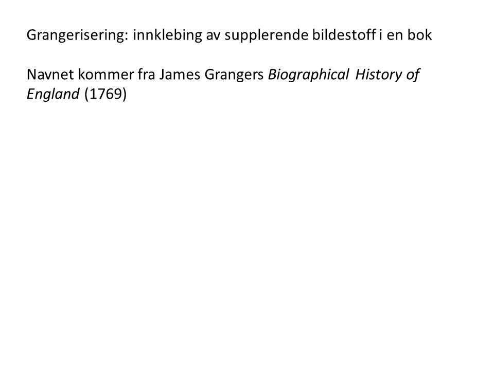 Grangerisering: innklebing av supplerende bildestoff i en bok Navnet kommer fra James Grangers Biographical History of England (1769)