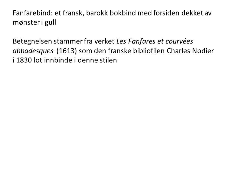 Fanfarebind: et fransk, barokk bokbind med forsiden dekket av mønster i gull Betegnelsen stammer fra verket Les Fanfares et courvées abbadesques (1613) som den franske bibliofilen Charles Nodier i 1830 lot innbinde i denne stilen