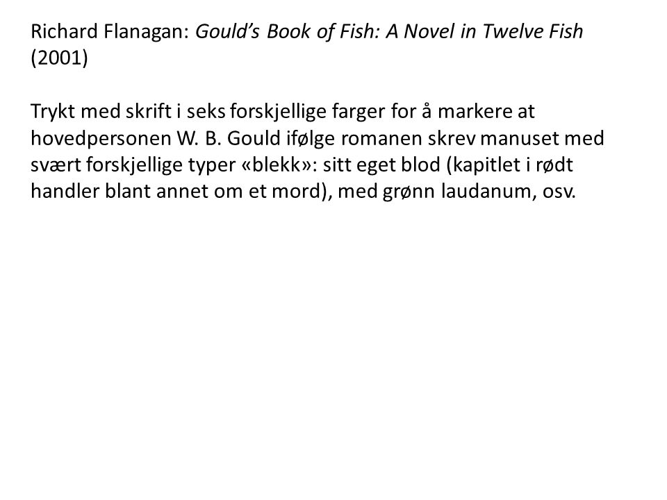 Richard Flanagan: Gould's Book of Fish: A Novel in Twelve Fish (2001) Trykt med skrift i seks forskjellige farger for å markere at hovedpersonen W.