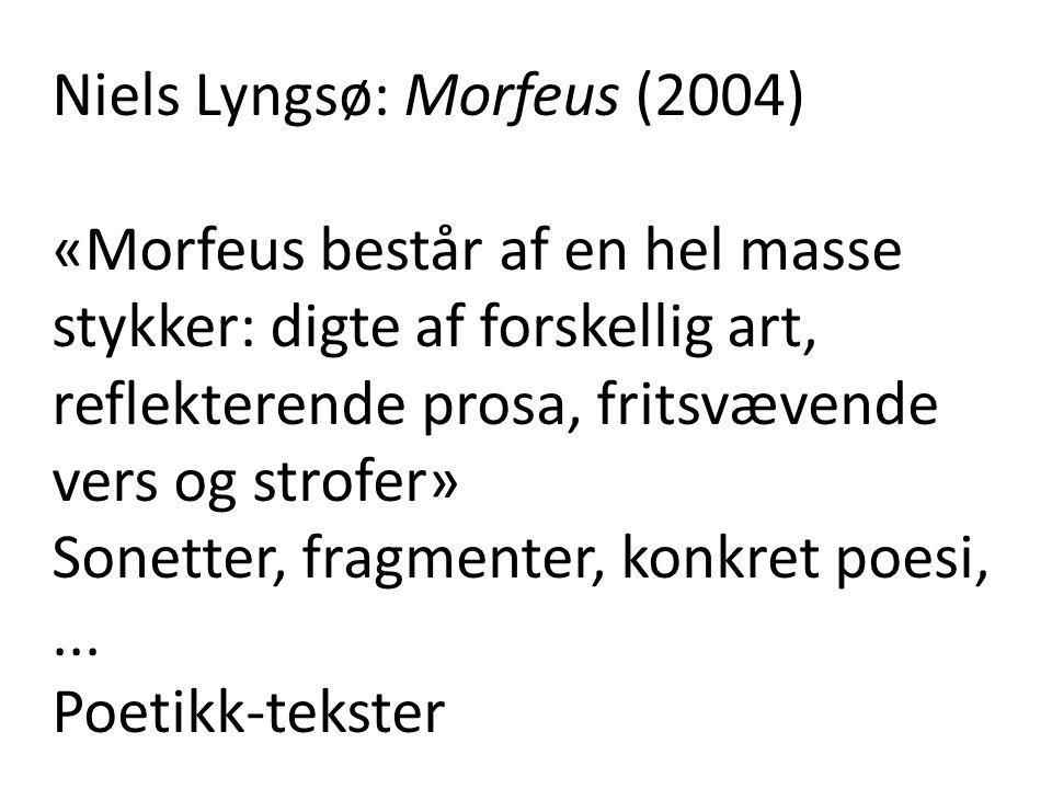 Niels Lyngsø: Morfeus (2004) «Morfeus består af en hel masse stykker: digte af forskellig art, reflekterende prosa, fritsvævende vers og strofer» Sonetter, fragmenter, konkret poesi,...