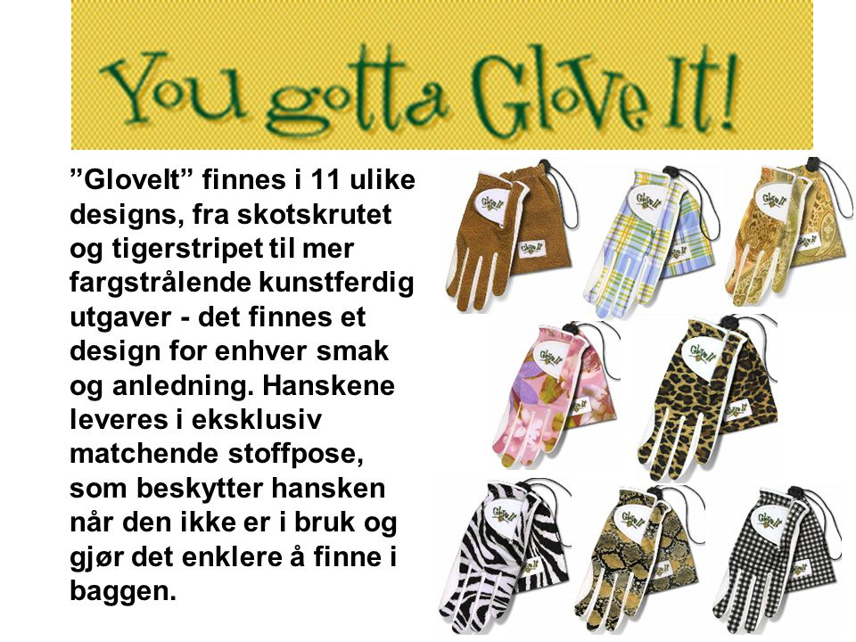 GloveIt finnes i 11 ulike designs, fra skotskrutet og tigerstripet til mer fargstrålende kunstferdig utgaver - det finnes et design for enhver smak og anledning.