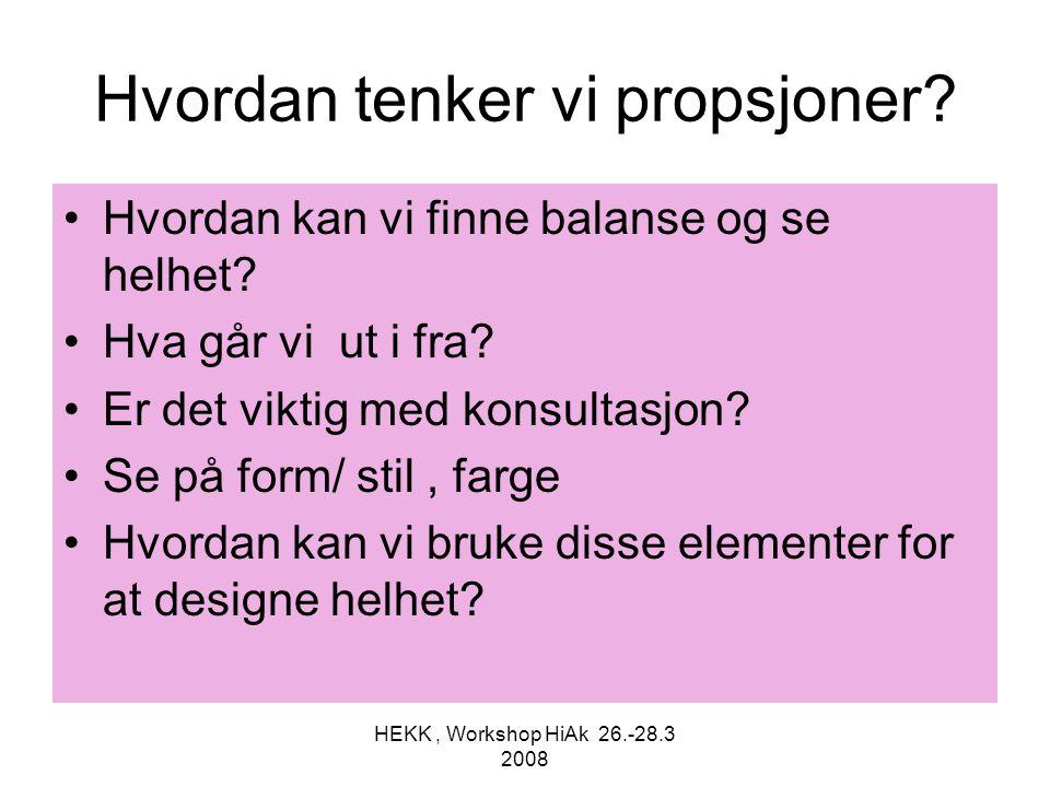 HEKK, Workshop HiAk 26.-28.3 2008 Hvordan tenker vi propsjoner? •Hvordan kan vi finne balanse og se helhet? •Hva går vi ut i fra? •Er det viktig med k