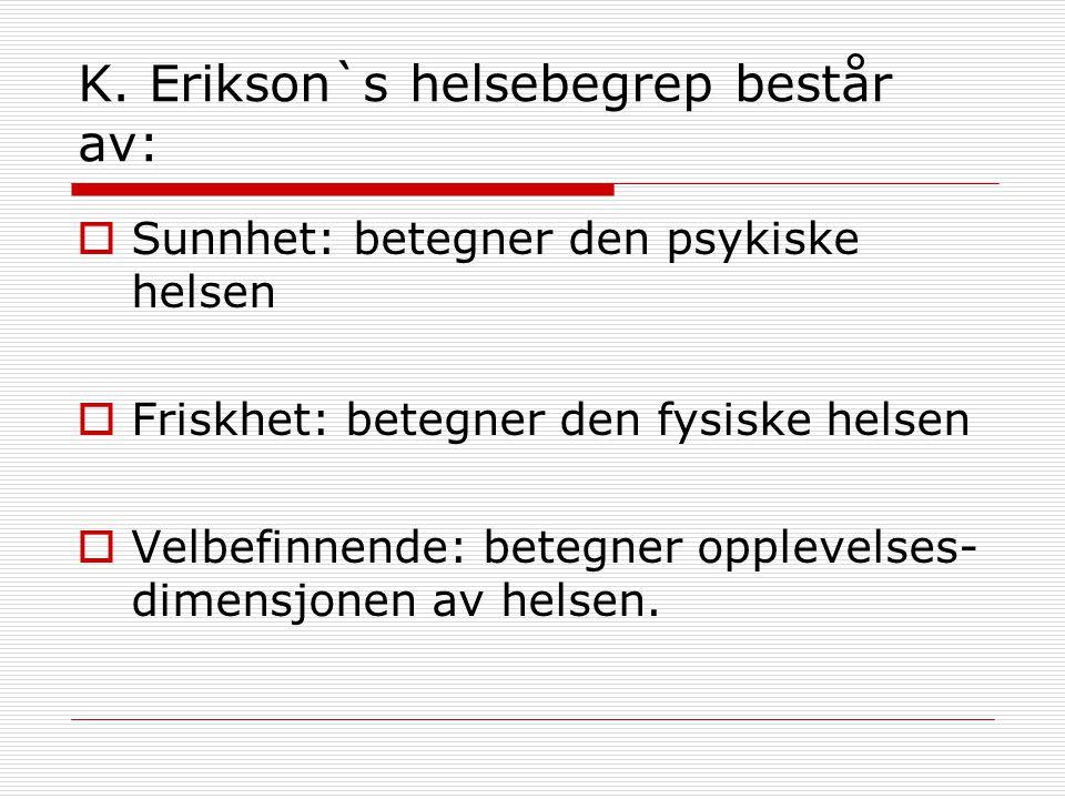 K. Erikson`s helsebegrep består av:  Sunnhet: betegner den psykiske helsen  Friskhet: betegner den fysiske helsen  Velbefinnende: betegner opplevel