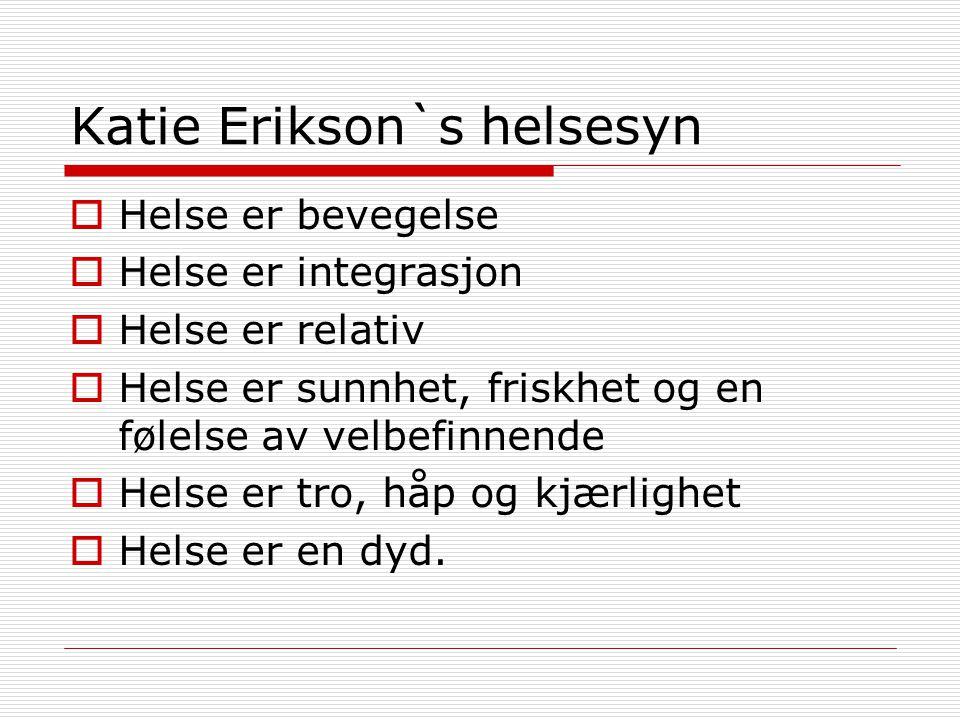 Katie Erikson`s helsesyn  Helse er bevegelse  Helse er integrasjon  Helse er relativ  Helse er sunnhet, friskhet og en følelse av velbefinnende 