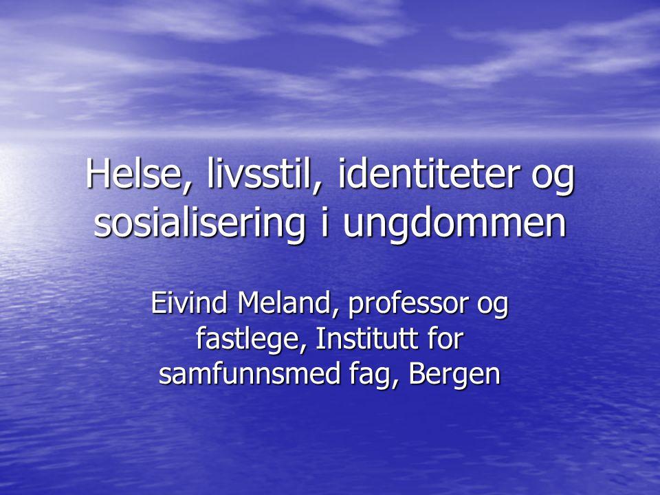 Helse, livsstil, identiteter og sosialisering i ungdommen Eivind Meland, professor og fastlege, Institutt for samfunnsmed fag, Bergen