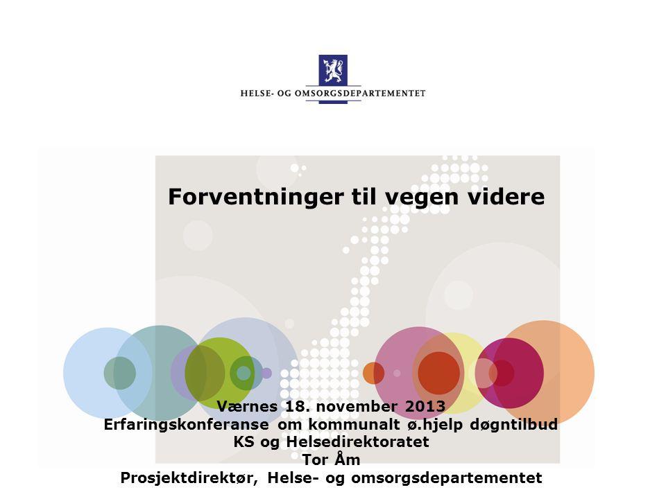Forventninger til vegen videre Værnes 18. november 2013 Erfaringskonferanse om kommunalt ø.hjelp døgntilbud KS og Helsedirektoratet Tor Åm Prosjektdir