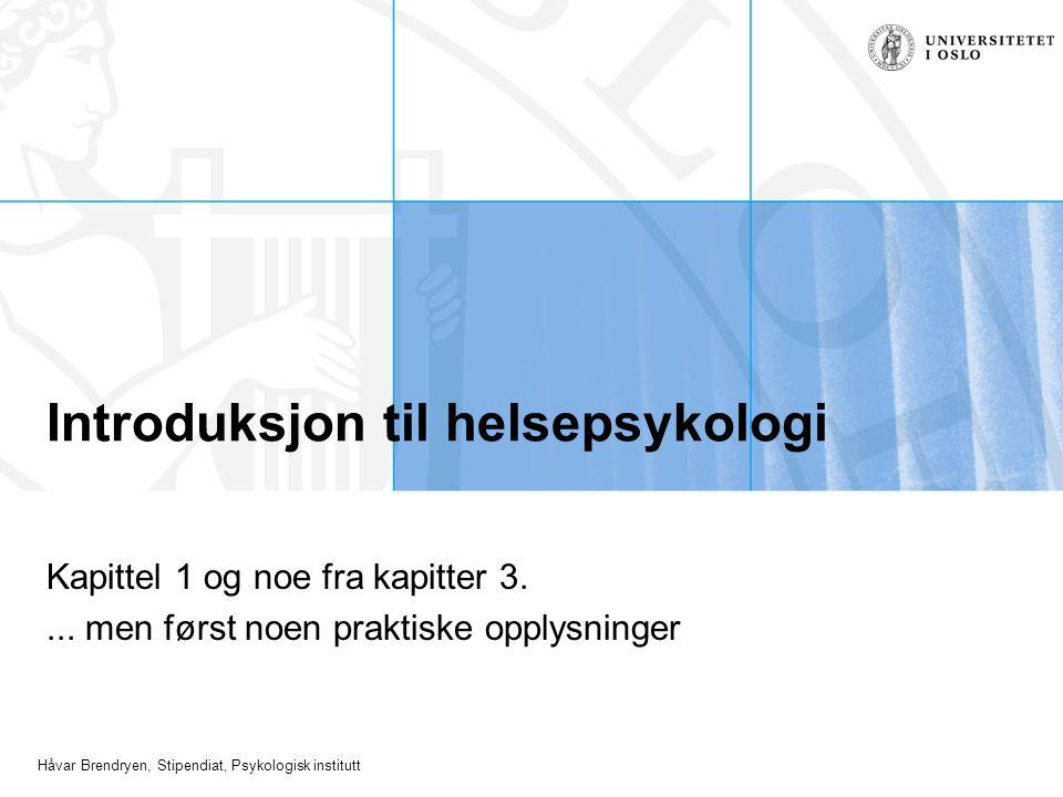 Håvar Brendryen, Stipendiat, Psykologisk institutt Introduksjon til helsepsykologi Kapittel 1 og noe fra kapitter 3.... men først noen praktiske opply