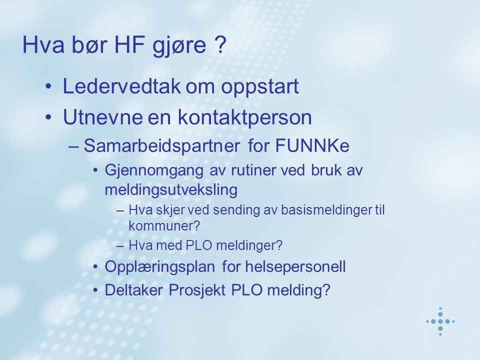 Hva bør HF gjøre ? •Ledervedtak om oppstart •Utnevne en kontaktperson –Samarbeidspartner for FUNNKe •Gjennomgang av rutiner ved bruk av meldingsutveks