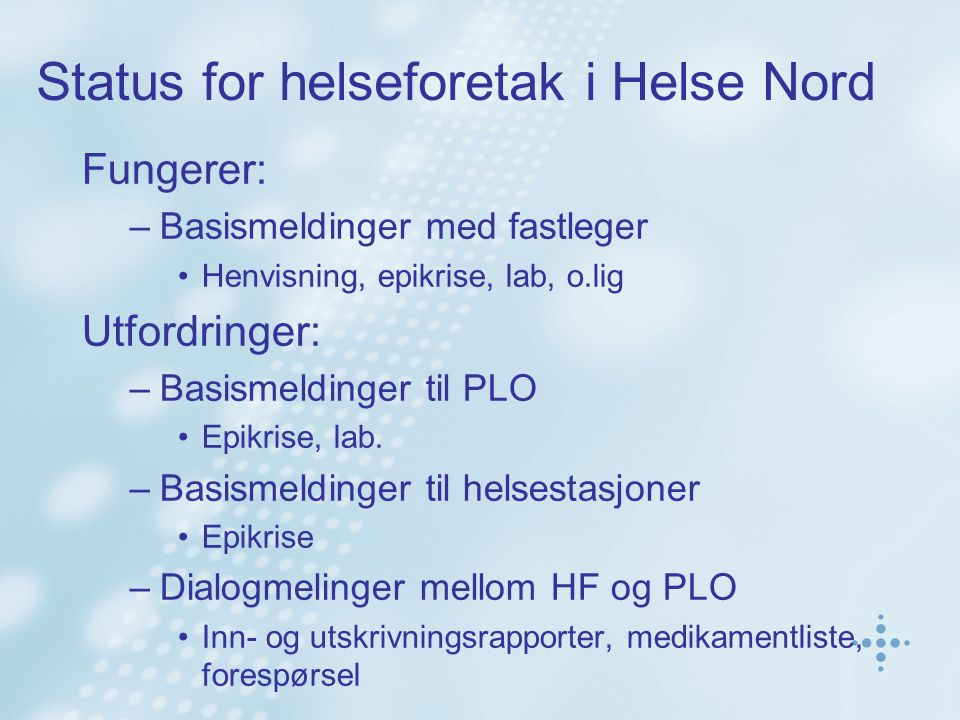 Status for helseforetak i Helse Nord Fungerer: –Basismeldinger med fastleger •Henvisning, epikrise, lab, o.lig Utfordringer: –Basismeldinger til PLO •Epikrise, lab.