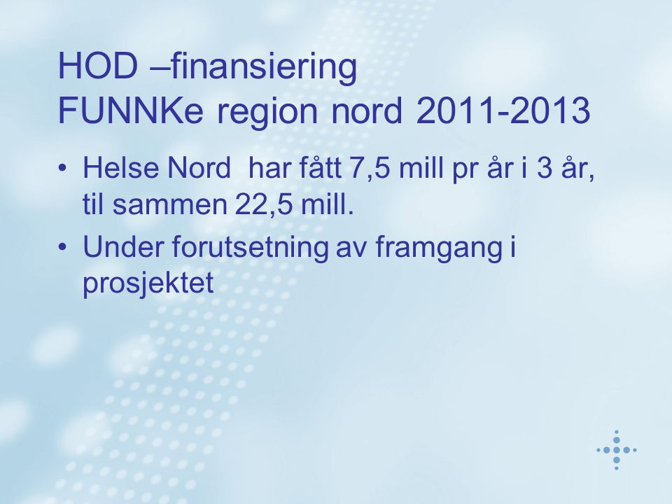 HOD –finansiering FUNNKe region nord 2011-2013 •Helse Nord har fått 7,5 mill pr år i 3 år, til sammen 22,5 mill. •Under forutsetning av framgang i pro