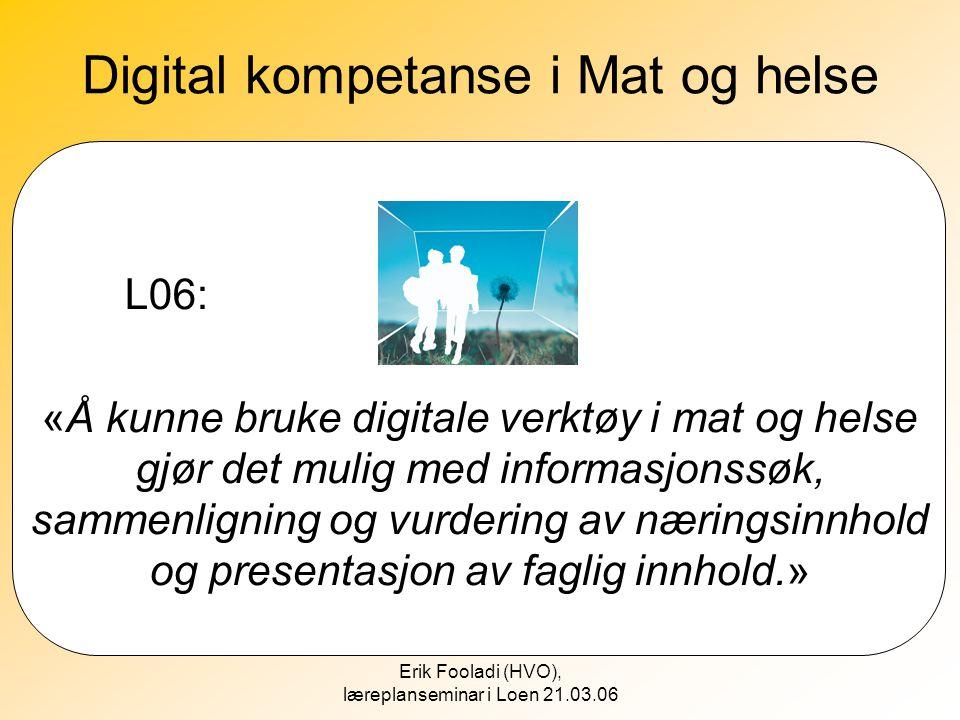 Erik Fooladi (HVO), læreplanseminar i Loen 21.03.06 Digital kompetanse i Mat og helse L06: «Å kunne bruke digitale verktøy i mat og helse gjør det mul