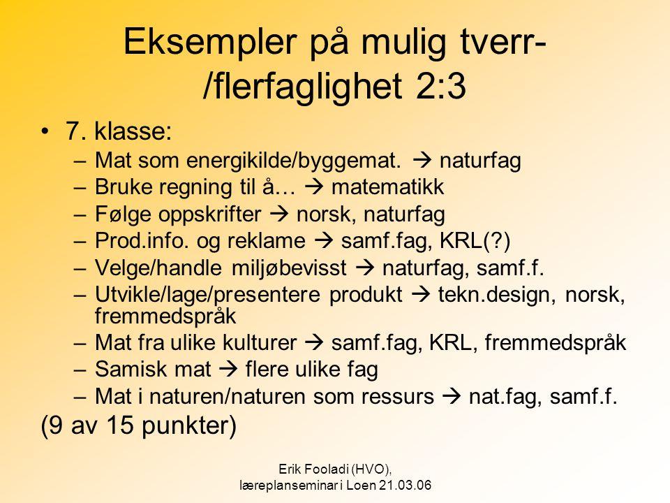 Erik Fooladi (HVO), læreplanseminar i Loen 21.03.06 Eksempler på mulig tverr- /flerfaglighet 2:3 •7. klasse: –Mat som energikilde/byggemat.  naturfag