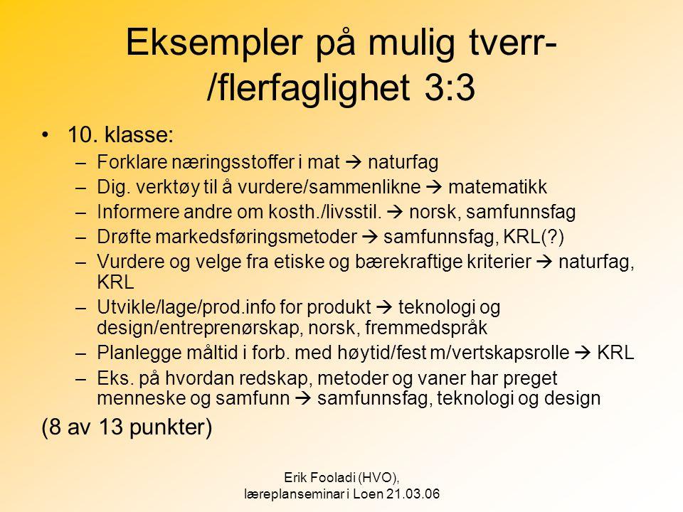 Erik Fooladi (HVO), læreplanseminar i Loen 21.03.06 Eksempler på mulig tverr- /flerfaglighet 3:3 •10. klasse: –Forklare næringsstoffer i mat  naturfa