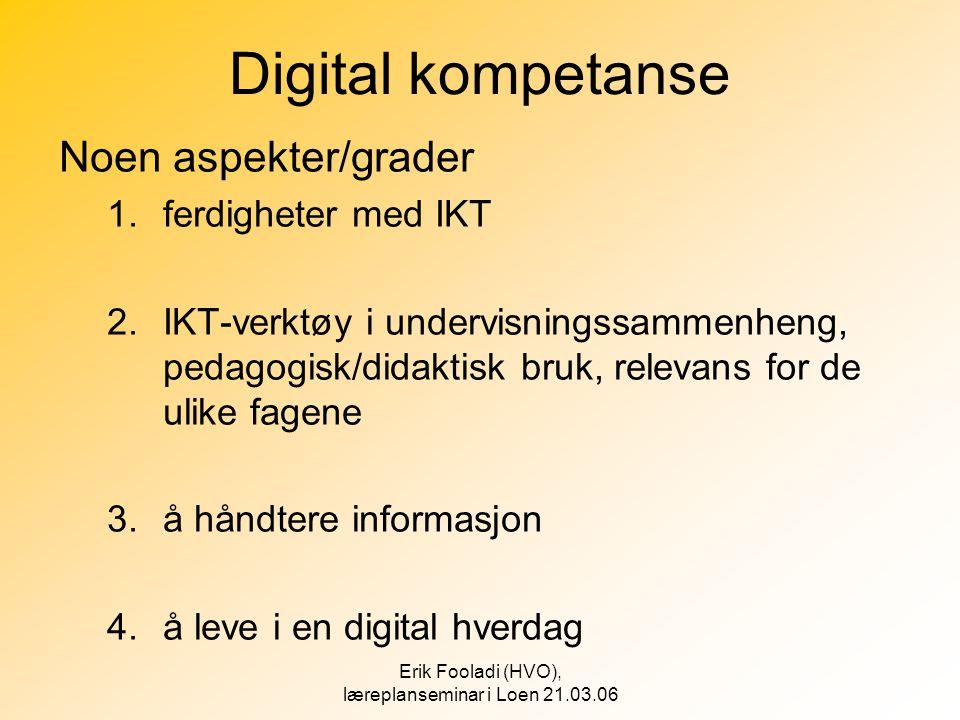 Erik Fooladi (HVO), læreplanseminar i Loen 21.03.06 Digital kompetanse Noen aspekter/grader 1.ferdigheter med IKT 2.IKT-verktøy i undervisningssammenh