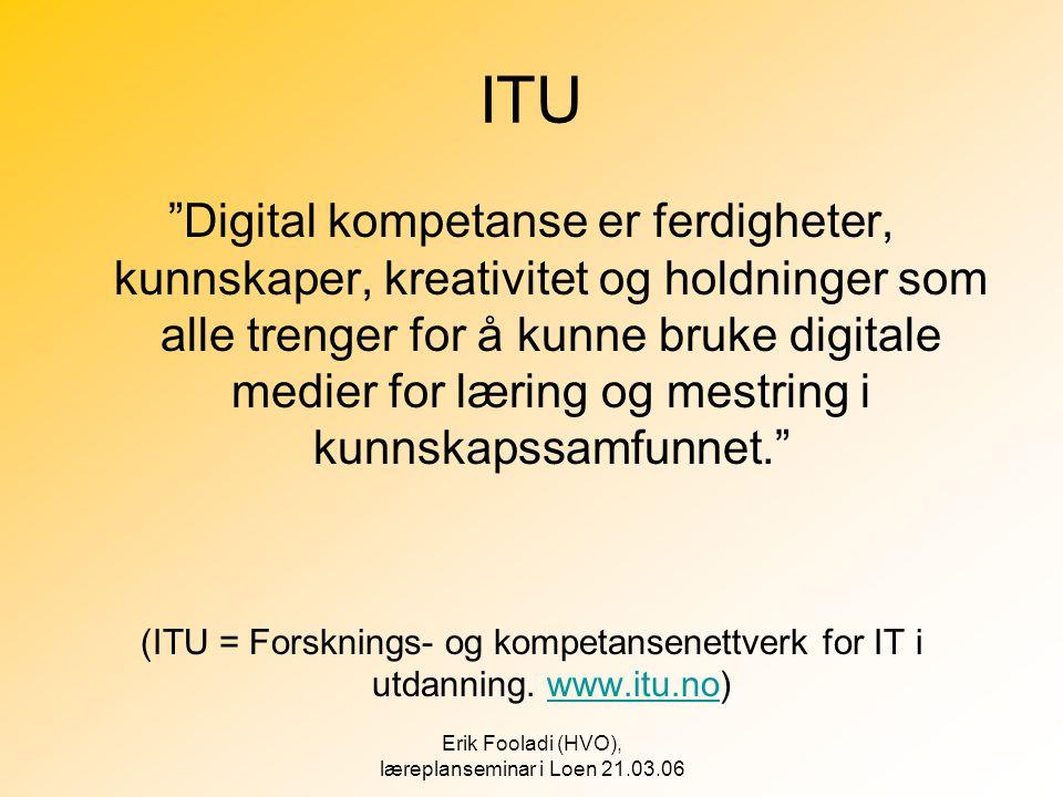 """Erik Fooladi (HVO), læreplanseminar i Loen 21.03.06 ITU """"Digital kompetanse er ferdigheter, kunnskaper, kreativitet og holdninger som alle trenger for"""