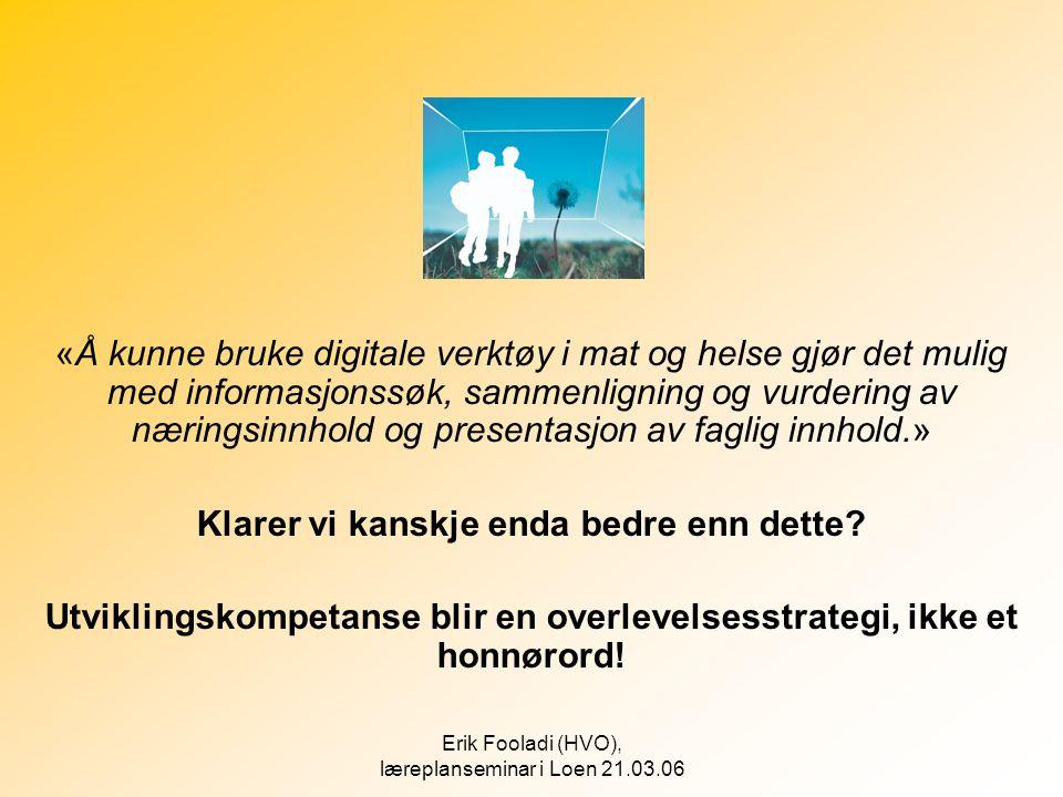 Erik Fooladi (HVO), læreplanseminar i Loen 21.03.06 «Å kunne bruke digitale verktøy i mat og helse gjør det mulig med informasjonssøk, sammenligning o