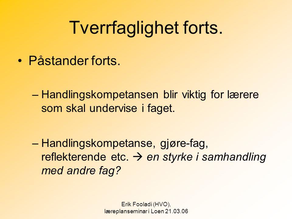 Erik Fooladi (HVO), læreplanseminar i Loen 21.03.06 Tverrfaglighet forts. •Påstander forts. –Handlingskompetansen blir viktig for lærere som skal unde