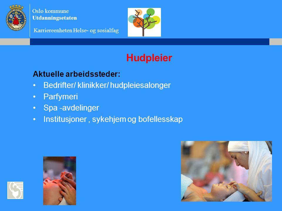 Oslo kommune Utdanningsetaten Karriereenheten Helse- og sosialfag Hudpleier Aktuelle arbeidssteder: •Bedrifter/ klinikker/ hudpleiesalonger •Parfymeri •Spa -avdelinger •Institusjoner, sykehjem og bofellesskap