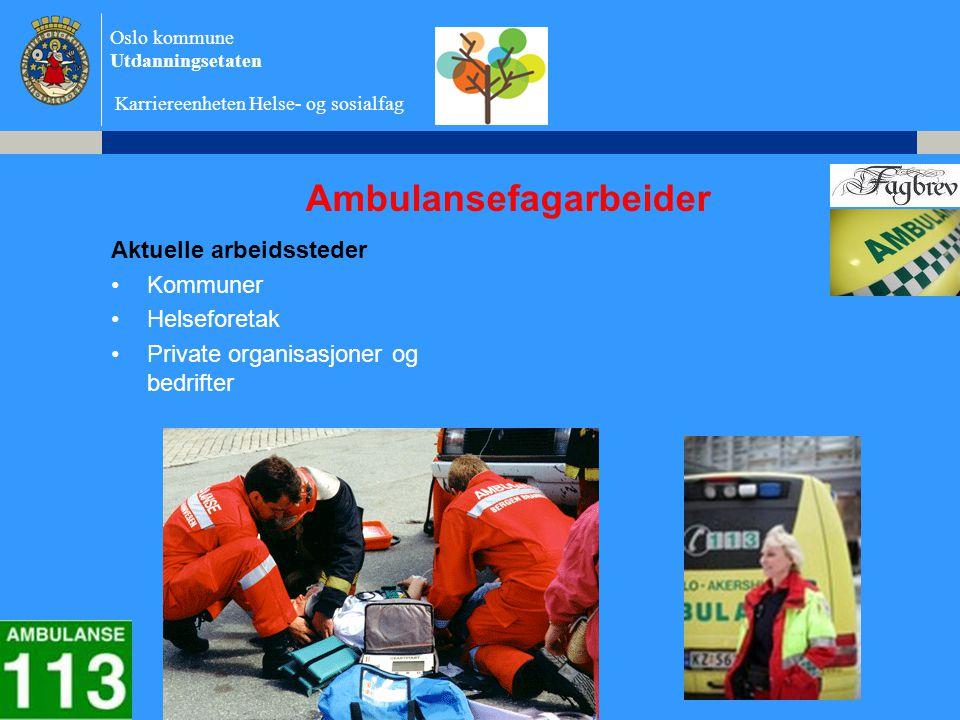 Oslo kommune Utdanningsetaten Karriereenheten Helse- og sosialfag Ambulansefagarbeider Aktuelle arbeidssteder •Kommuner •Helseforetak •Private organisasjoner og bedrifter