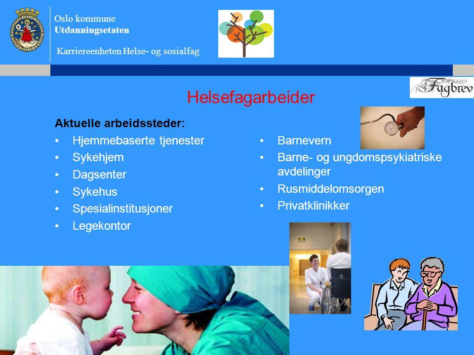 Oslo kommune Utdanningsetaten Karriereenheten Helse- og sosialfag Helsefagarbeider Aktuelle arbeidssteder: •Hjemmebaserte tjenester •Sykehjem •Dagsenter •Sykehus •Spesialinstitusjoner •Legekontor •Barnevern •Barne- og ungdomspsykiatriske avdelinger •Rusmiddelomsorgen •Privatklinikker