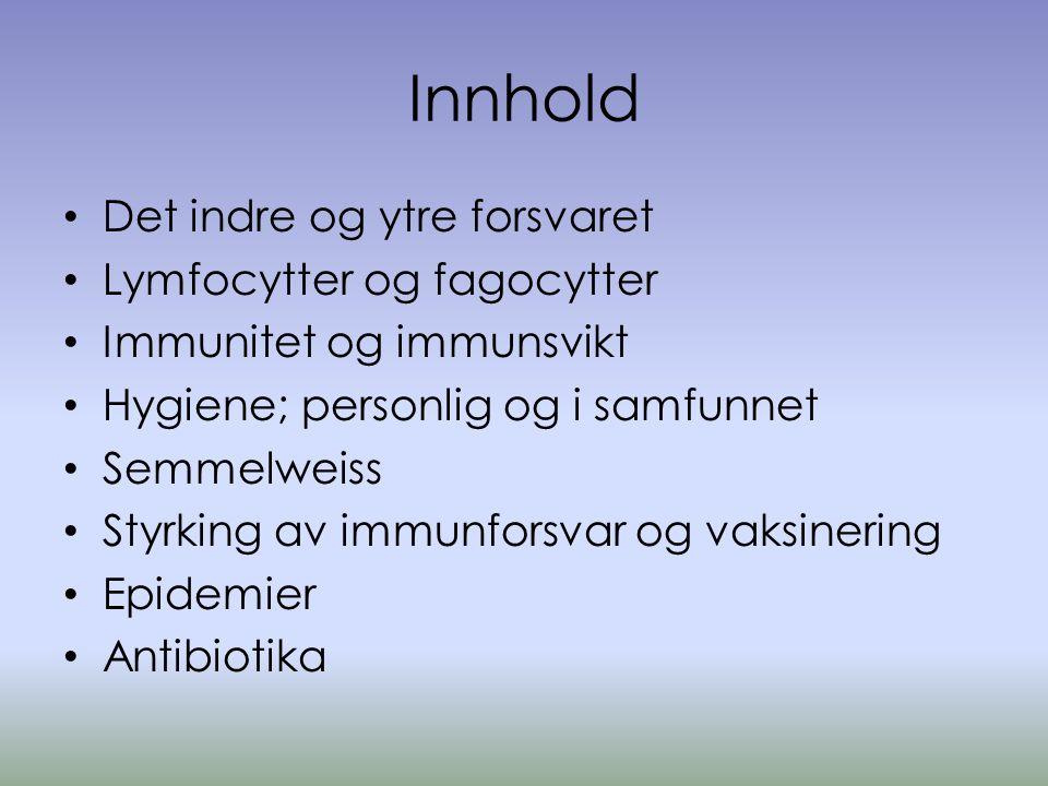 Innhold • Det indre og ytre forsvaret • Lymfocytter og fagocytter • Immunitet og immunsvikt • Hygiene; personlig og i samfunnet • Semmelweiss • Styrking av immunforsvar og vaksinering • Epidemier • Antibiotika