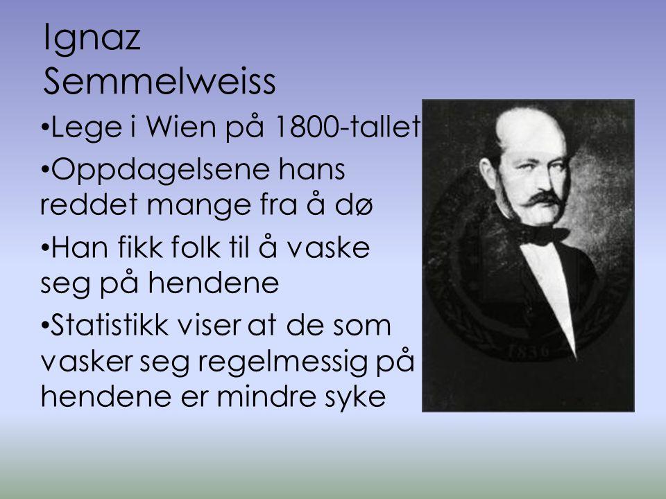 Ignaz Semmelweiss • Lege i Wien på 1800-tallet • Oppdagelsene hans reddet mange fra å dø • Han fikk folk til å vaske seg på hendene • Statistikk viser at de som vasker seg regelmessig på hendene er mindre syke