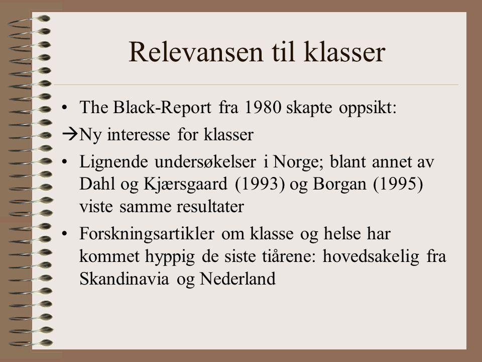 Relevansen til klasser •The Black-Report fra 1980 skapte oppsikt:  Ny interesse for klasser •Lignende undersøkelser i Norge; blant annet av Dahl og Kjærsgaard (1993) og Borgan (1995) viste samme resultater •Forskningsartikler om klasse og helse har kommet hyppig de siste tiårene: hovedsakelig fra Skandinavia og Nederland