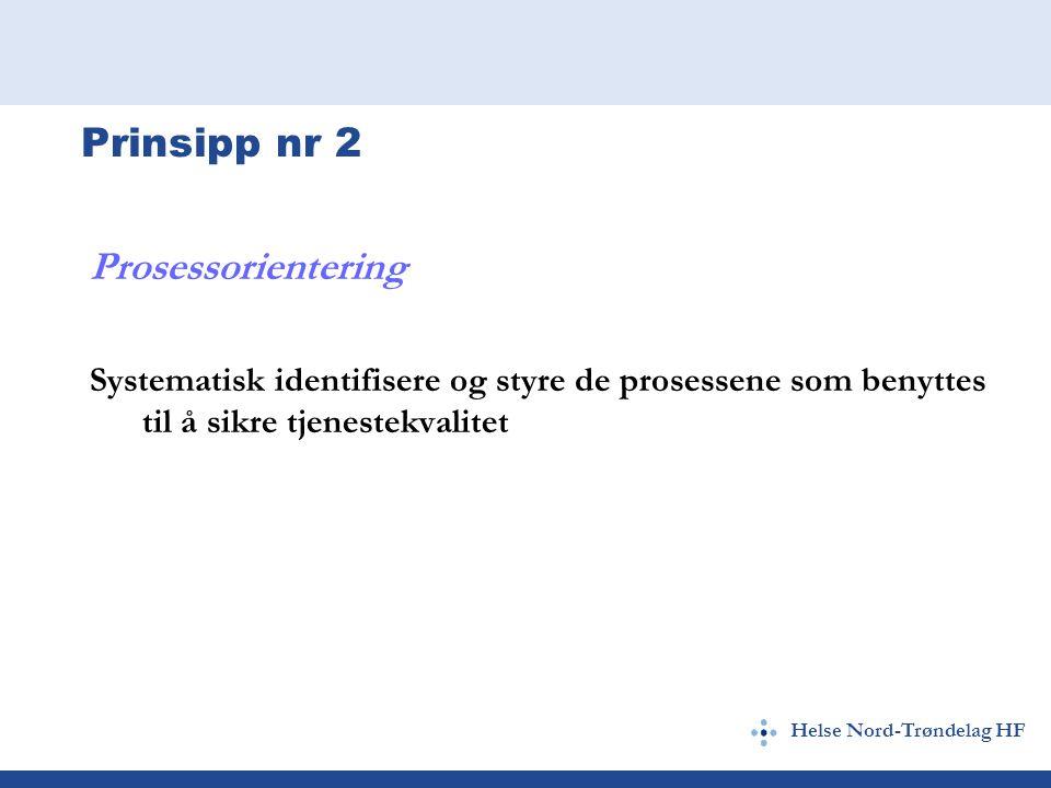 Helse Nord-Trøndelag HF Prinsipp nr 2 Prosessorientering Systematisk identifisere og styre de prosessene som benyttes til å sikre tjenestekvalitet