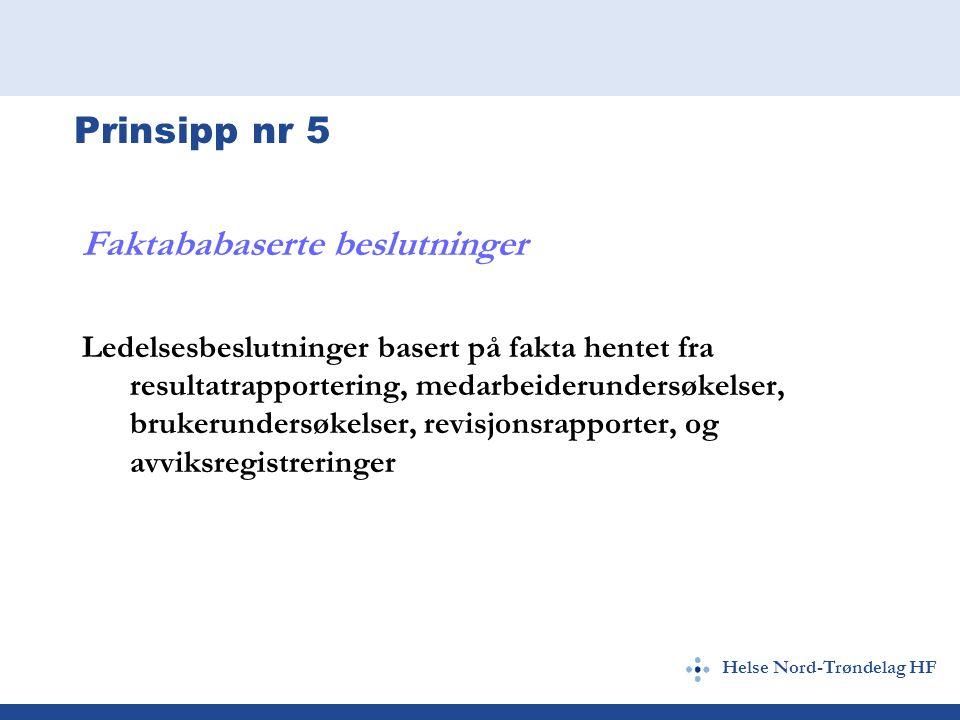 Helse Nord-Trøndelag HF Prinsipp nr 5 Faktababaserte beslutninger Ledelsesbeslutninger basert på fakta hentet fra resultatrapportering, medarbeiderundersøkelser, brukerundersøkelser, revisjonsrapporter, og avviksregistreringer