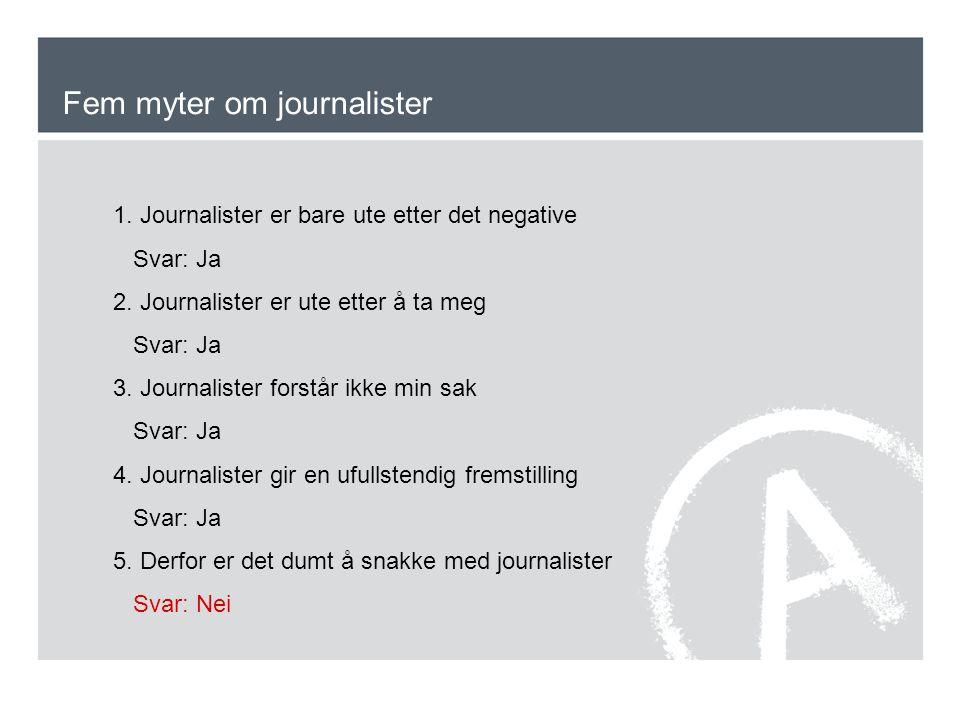 Fem myter om journalister 1. Journalister er bare ute etter det negative Svar: Ja 2. Journalister er ute etter å ta meg Svar: Ja 3. Journalister forst