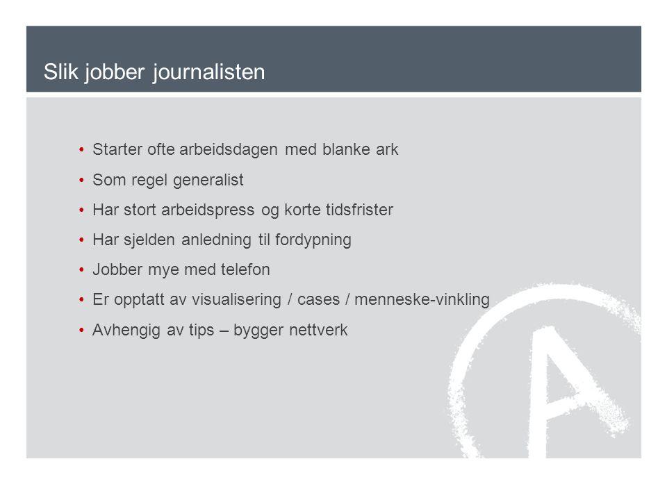 Slik jobber journalisten •Starter ofte arbeidsdagen med blanke ark •Som regel generalist •Har stort arbeidspress og korte tidsfrister •Har sjelden anl